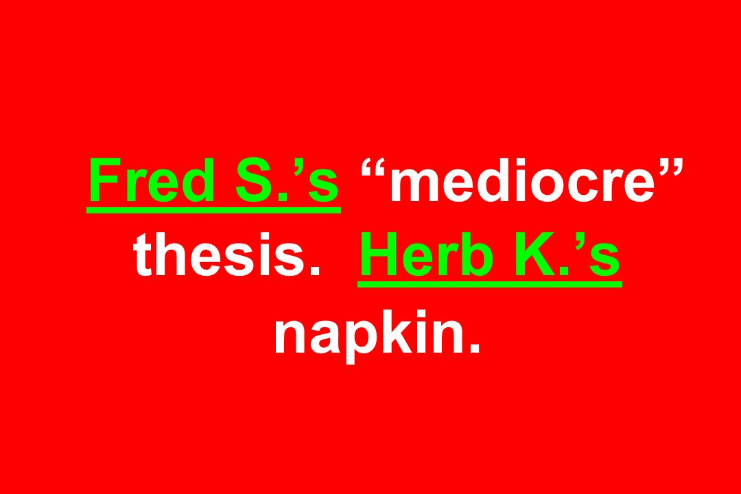 Fred S.'s mediocre thesis. Herb K.'s napkin.