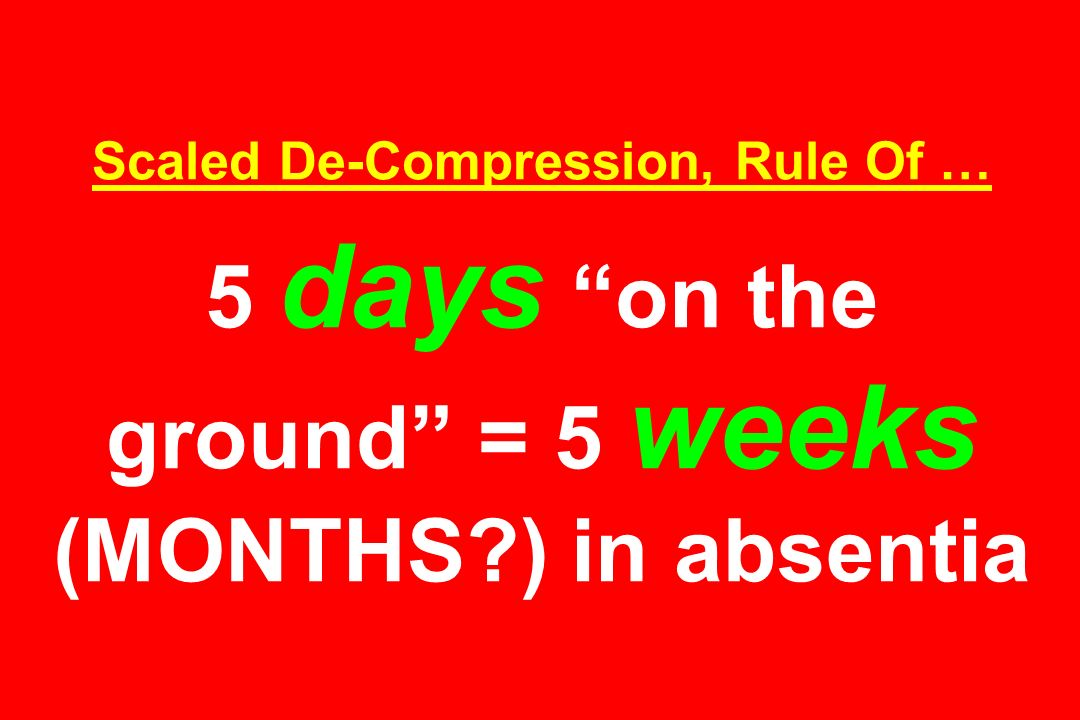 Scaled De-Compression, Rule Of … 5 days on the ground = 5 weeks (MONTHS ) in absentia