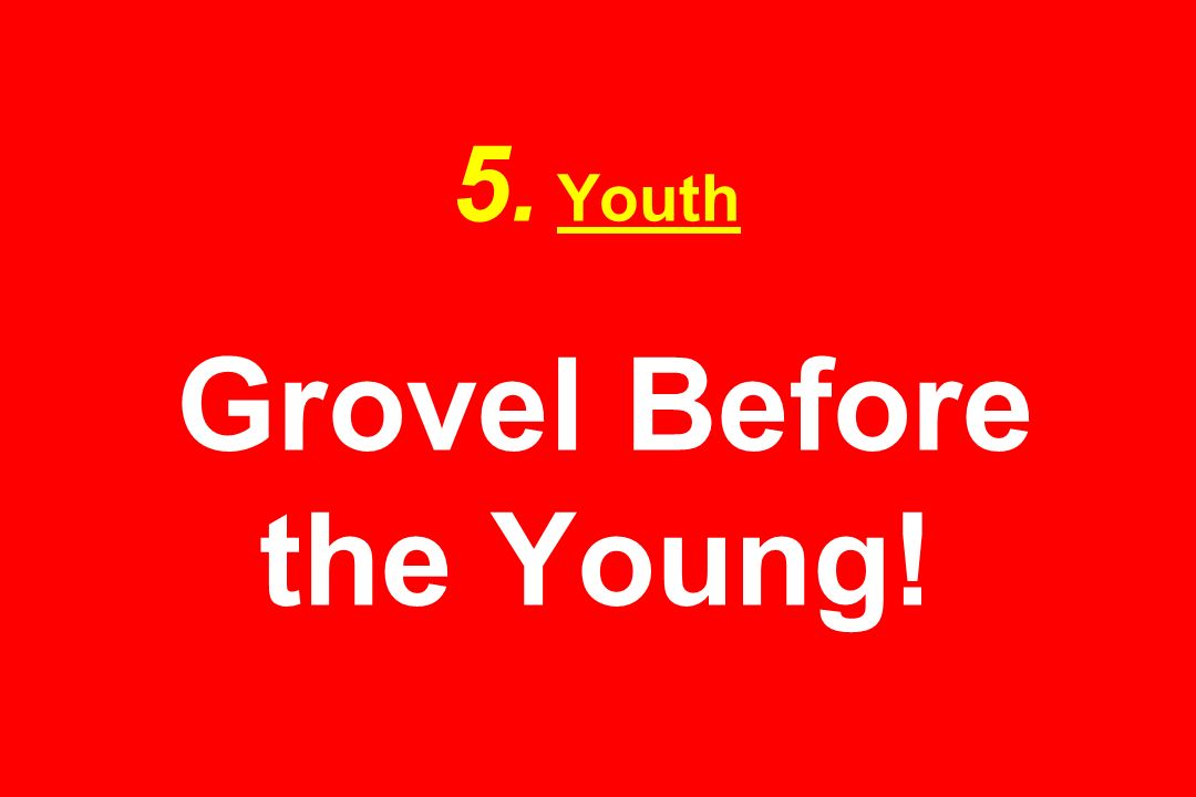 5. Youth Grovel Before the Young!