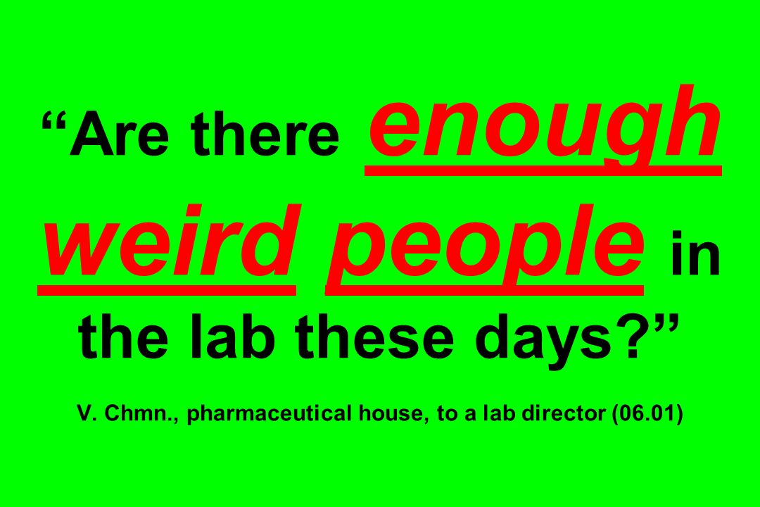 Are there enough weird people in the lab these days. V. Chmn