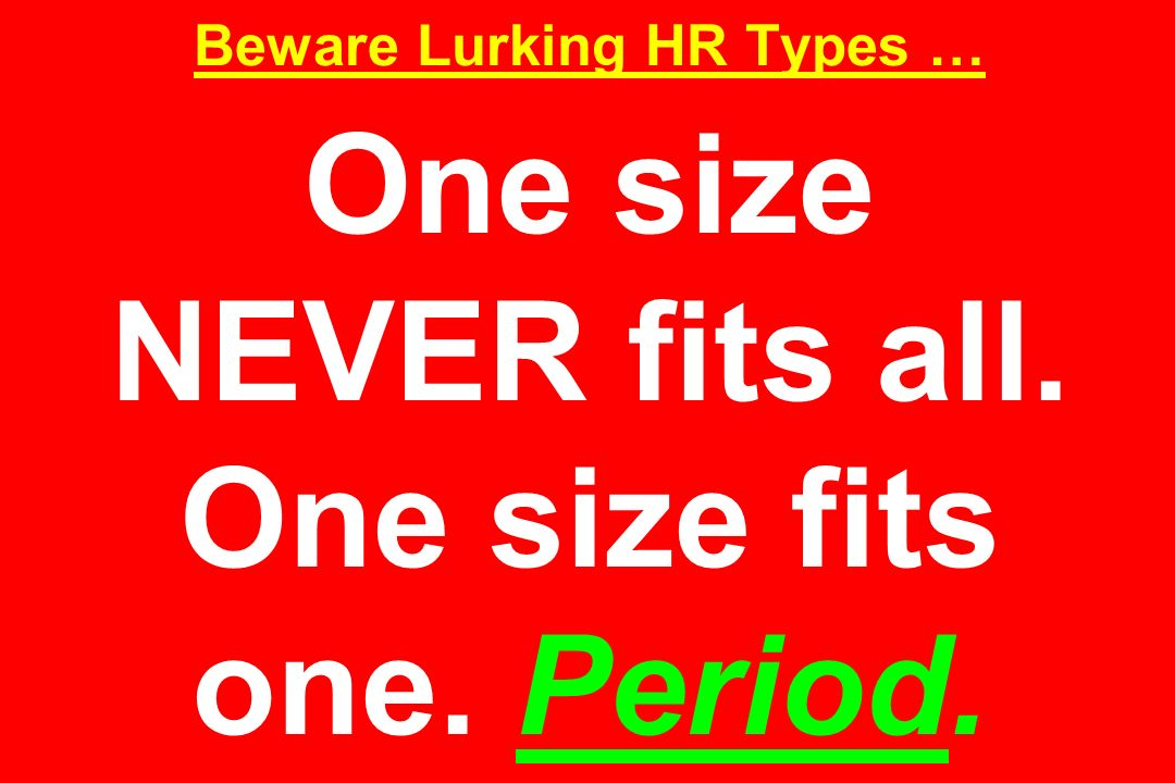 Beware Lurking HR Types … One size NEVER fits all. One size fits one