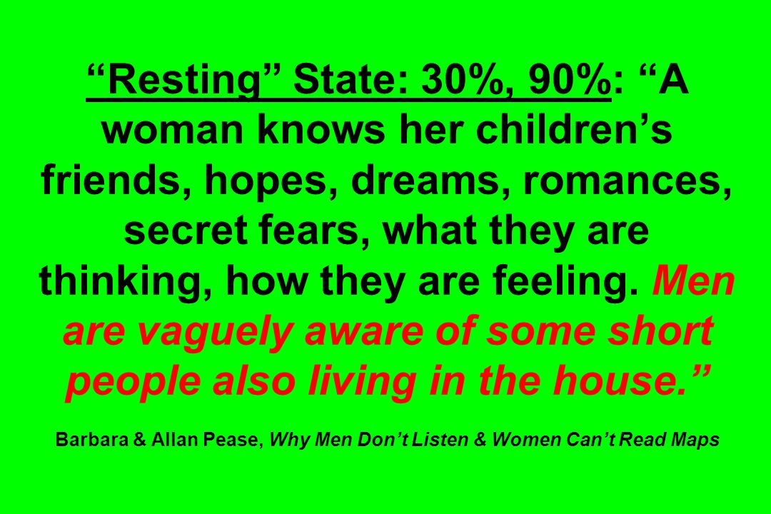 Resting State: 30%, 90%: A woman knows her children's friends, hopes, dreams, romances, secret fears, what they are thinking, how they are feeling.