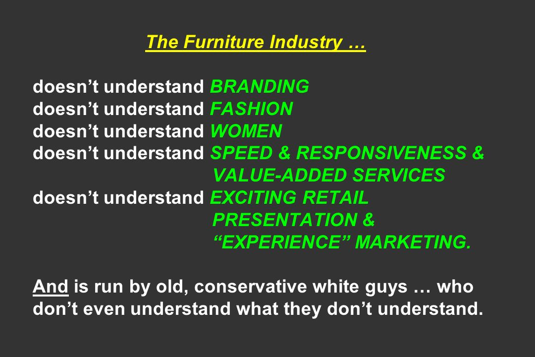 The Furniture Industry … doesn't understand BRANDING doesn't understand FASHION doesn't understand WOMEN doesn't understand SPEED & RESPONSIVENESS & VALUE-ADDED SERVICES doesn't understand EXCITING RETAIL PRESENTATION & EXPERIENCE MARKETING.