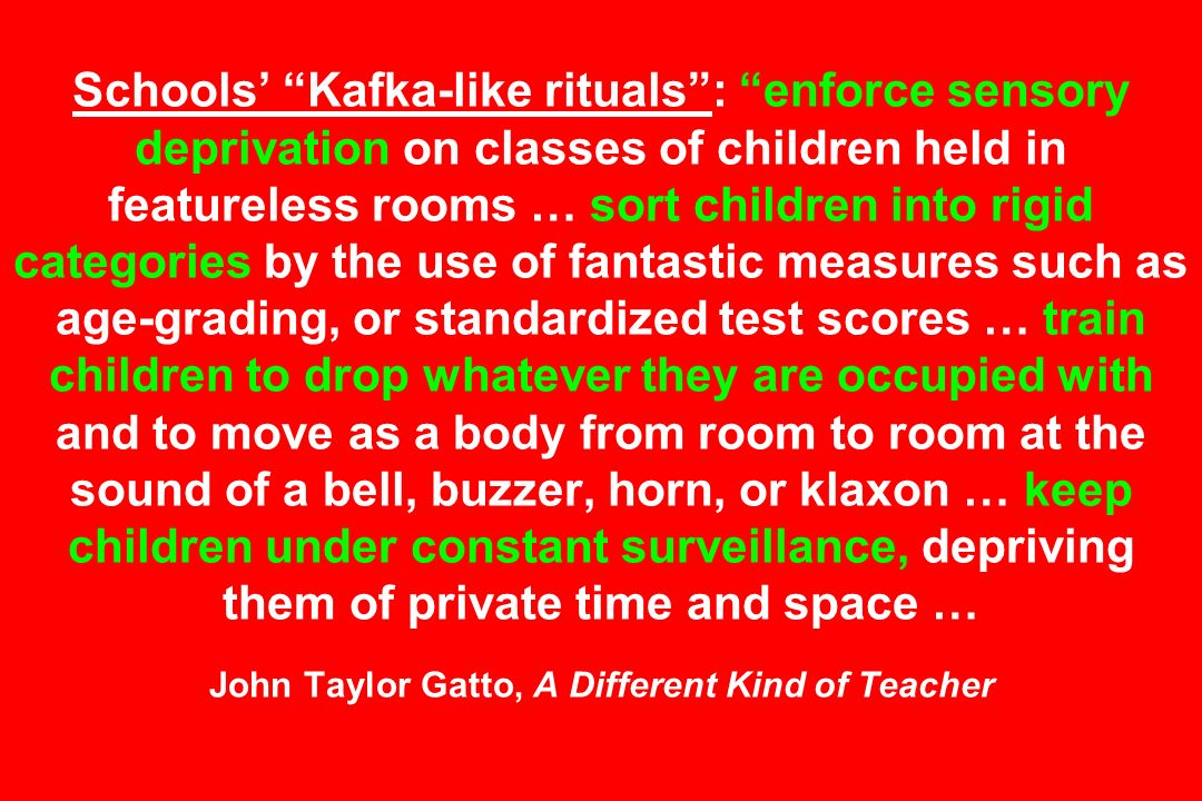 Schools' Kafka-like rituals : enforce sensory deprivation on classes of children held in featureless rooms … sort children into rigid categories by the use of fantastic measures such as age-grading, or standardized test scores … train children to drop whatever they are occupied with and to move as a body from room to room at the sound of a bell, buzzer, horn, or klaxon … keep children under constant surveillance, depriving them of private time and space … John Taylor Gatto, A Different Kind of Teacher