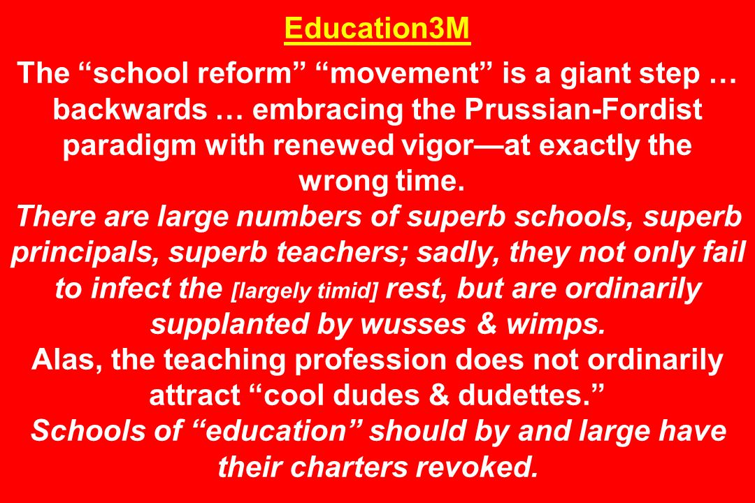 Education3M The school reform movement is a giant step … backwards … embracing the Prussian-Fordist paradigm with renewed vigor—at exactly the wrong time.
