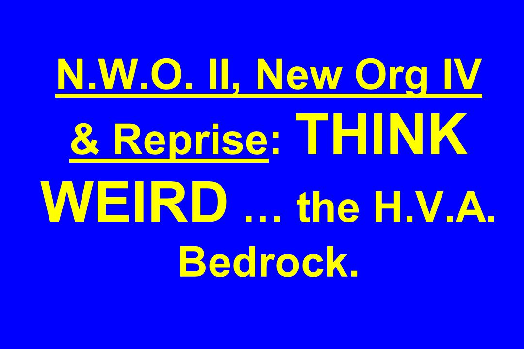 N.W.O. II, New Org IV & Reprise: THINK WEIRD … the H.V.A. Bedrock.