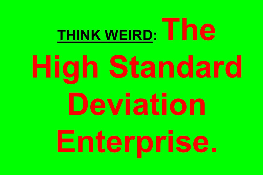 THINK WEIRD: The High Standard Deviation Enterprise.