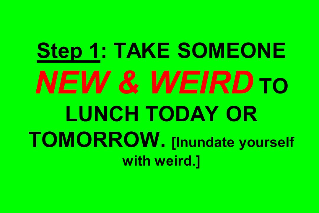 Step 1: TAKE SOMEONE NEW & WEIRD TO LUNCH TODAY OR TOMORROW