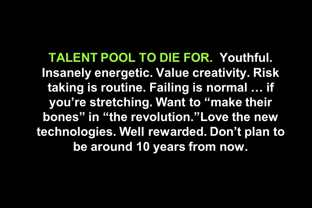 TALENT POOL TO DIE FOR. Youthful. Insanely energetic. Value creativity