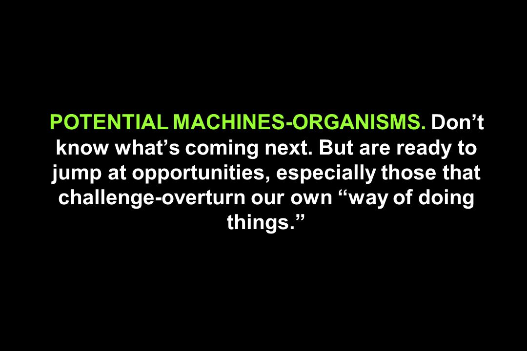 POTENTIAL MACHINES-ORGANISMS. Don't know what's coming next
