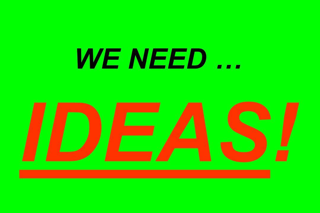 WE NEED … IDEAS!