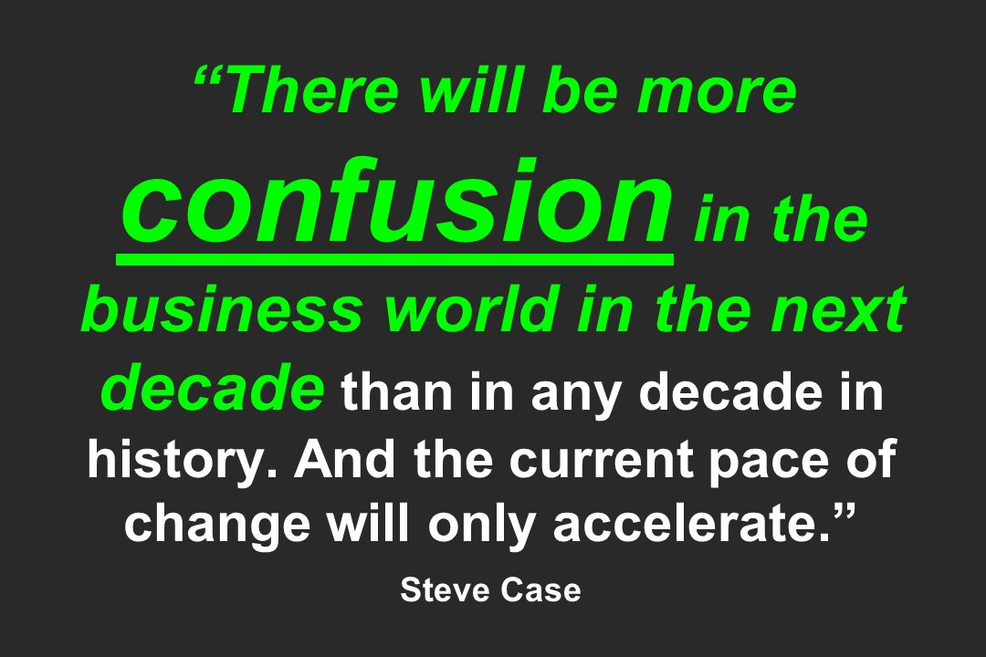 There will be more confusion in the business world in the next decade than in any decade in history.
