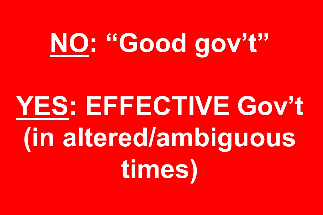 NO: Good gov't YES: EFFECTIVE Gov't (in altered/ambiguous times)