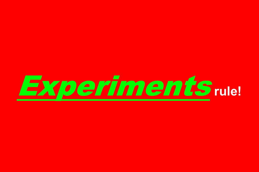 Experiments rule!