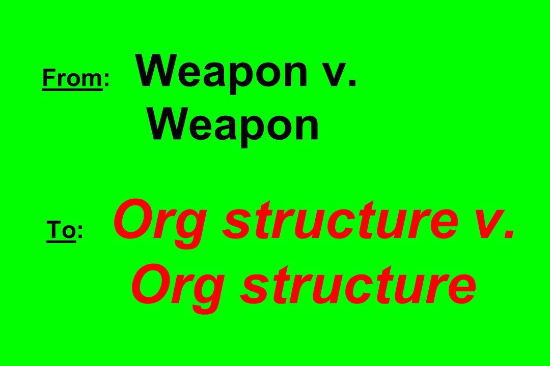 From: Weapon v. Weapon To: Org structure v. Org structure