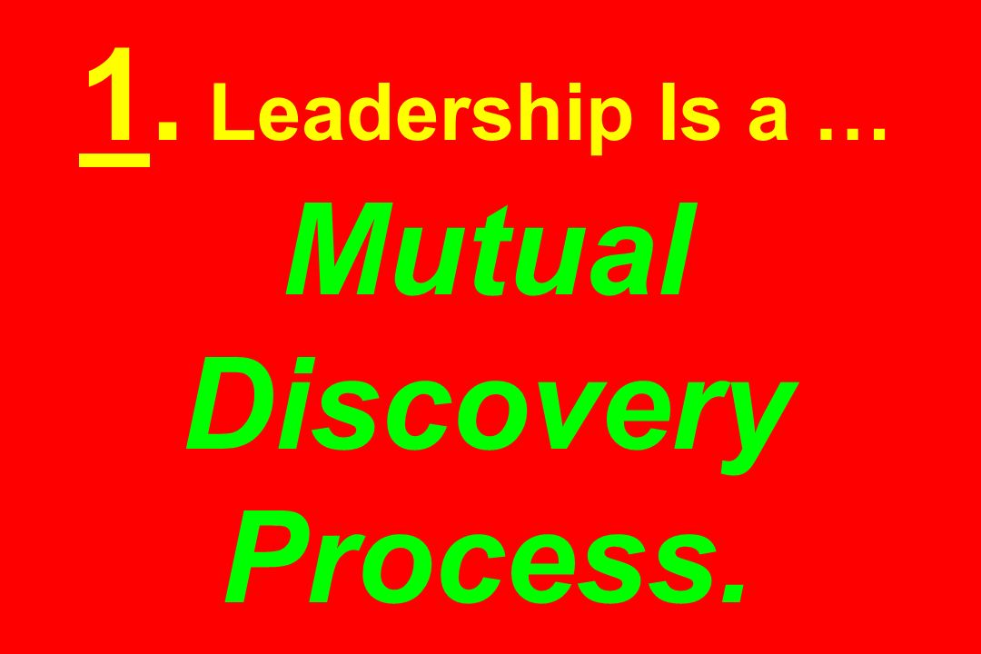 1. Leadership Is a … Mutual Discovery Process.