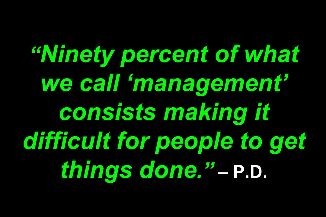 Ninety percent of what we call 'management' consists making it difficult for people to get things done. – P.D.