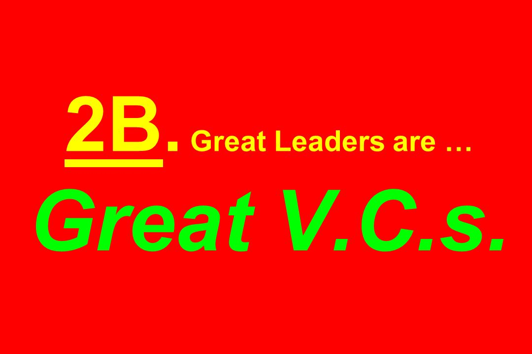 2B. Great Leaders are … Great V.C.s.