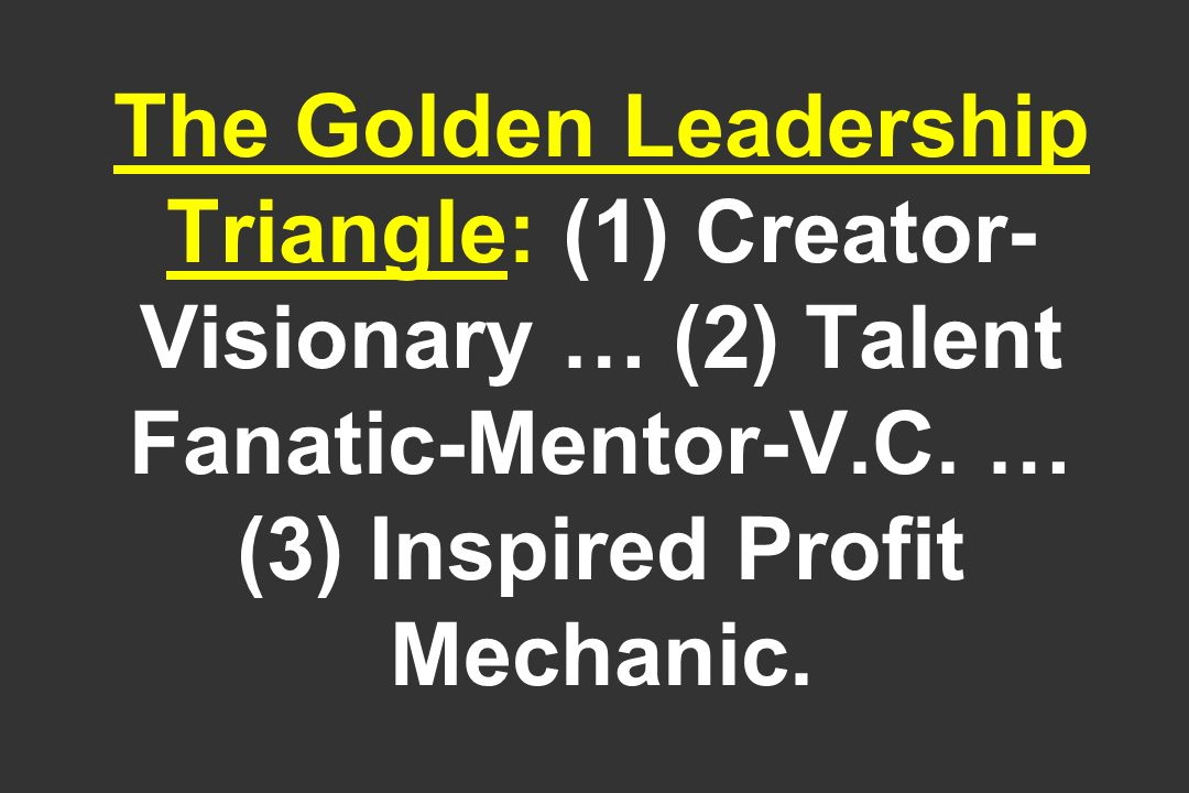 The Golden Leadership Triangle: (1) Creator-Visionary … (2) Talent Fanatic-Mentor-V.C.