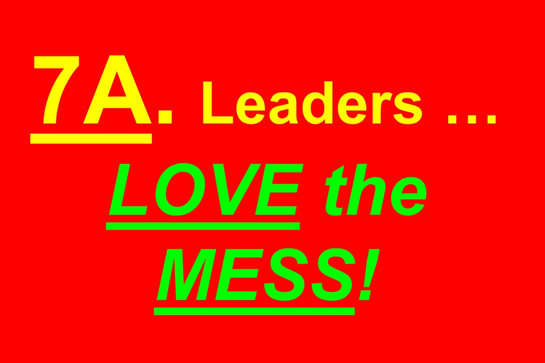 7A. Leaders … LOVE the MESS!