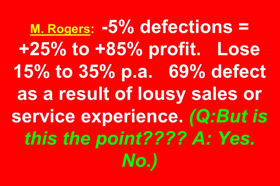 M. Rogers: -5% defections = +25% to +85% profit. Lose 15% to 35% p. a