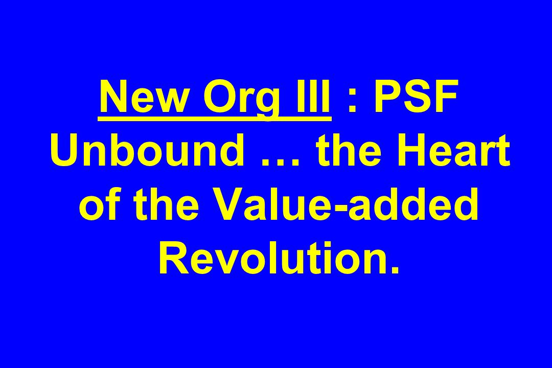 New Org III : PSF Unbound … the Heart of the Value-added Revolution.