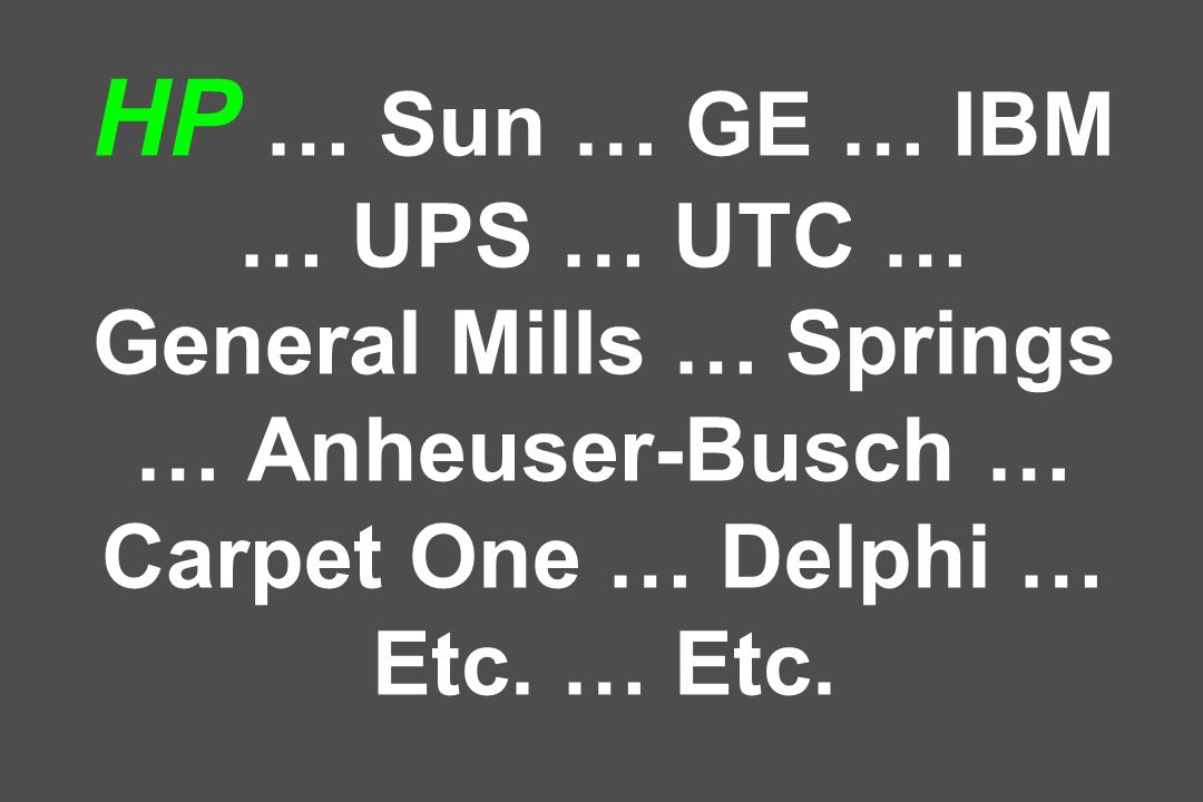 HP … Sun … GE … IBM … UPS … UTC … General Mills … Springs … Anheuser-Busch … Carpet One … Delphi … Etc.