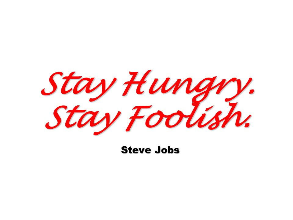 Stay Hungry. Stay Foolish. Steve Jobs