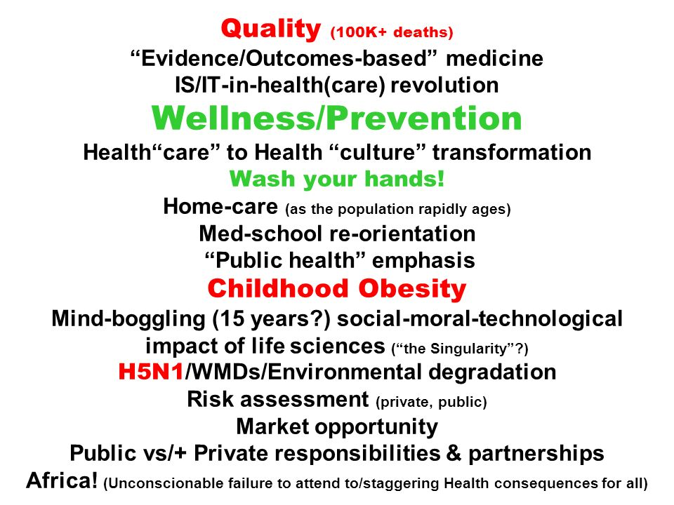 Quality (100K+ deaths) Evidence/Outcomes-based medicine IS/IT-in-health(care) revolution Wellness/Prevention Health care to Health culture transformation Wash your hands.