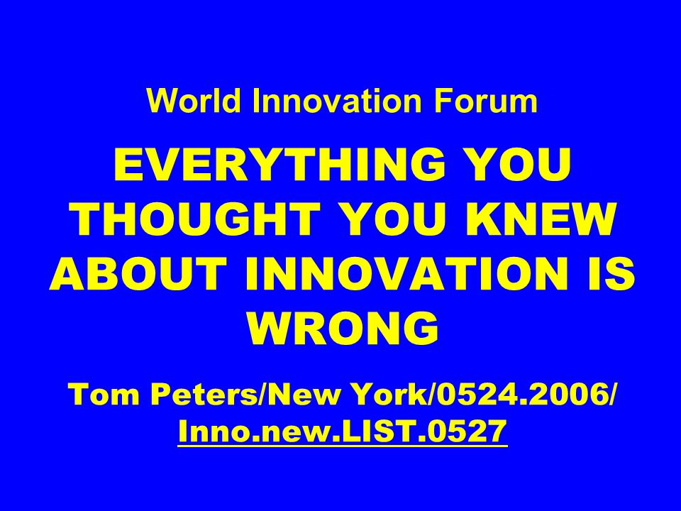 World Innovation Forum EVERYTHING YOU THOUGHT YOU KNEW ABOUT INNOVATION IS WRONG Tom Peters/New York/0524.2006/ Inno.new.LIST.0527