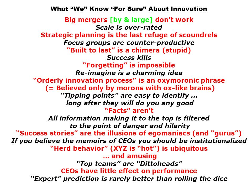 What We Know For Sure About Innovation Big mergers [by & large] don't work Scale is over-rated Strategic planning is the last refuge of scoundrels Focus groups are counter-productive Built to last is a chimera (stupid) Success kills Forgetting is impossible Re-imagine is a charming idea Orderly innovation process is an oxymoronic phrase (= Believed only by morons with ox-like brains) Tipping points are easy to identify … long after they will do you any good Facts aren't All information making it to the top is filtered to the point of danger and hilarity Success stories are the illusions of egomaniacs (and gurus ) If you believe the memoirs of CEOs you should be institutionalized Herd behavior (XYZ is hot ) is ubiquitous … and amusing Top teams are Dittoheads CEOs have little effect on performance Expert prediction is rarely better than rolling the dice