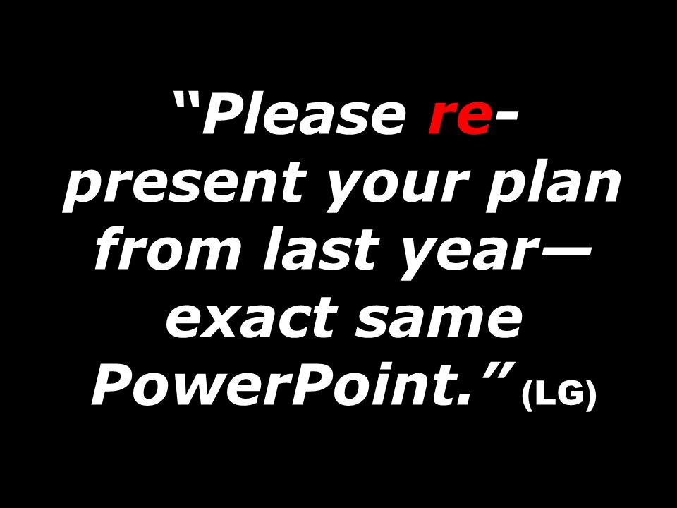 Please re-present your plan from last year—exact same PowerPoint