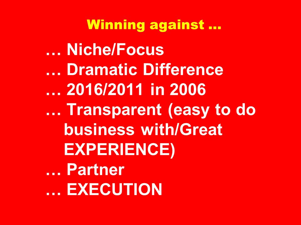 Winning against … … Niche/Focus … Dramatic Difference … 2016/2011 in 2006 … Transparent (easy to do business with/Great EXPERIENCE) … Partner … EXECUTION