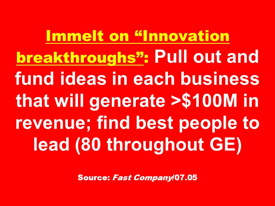 Immelt on Innovation breakthroughs : Pull out and fund ideas in each business that will generate >$100M in revenue; find best people to lead (80 throughout GE) Source: Fast Company/07.05