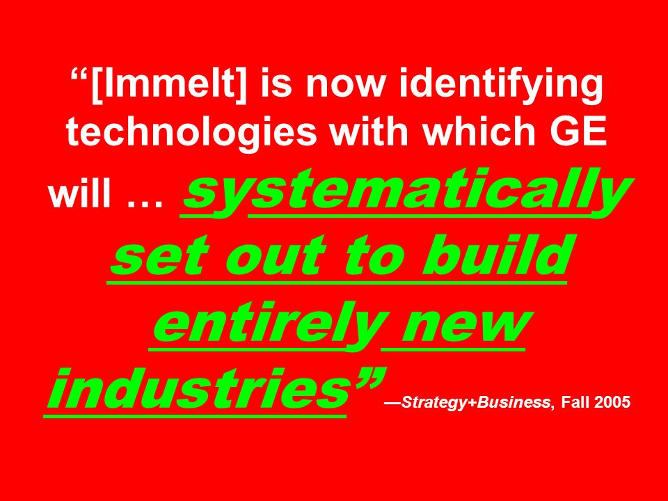 [Immelt] is now identifying technologies with which GE will … systematically set out to build entirely new industries —Strategy+Business, Fall 2005