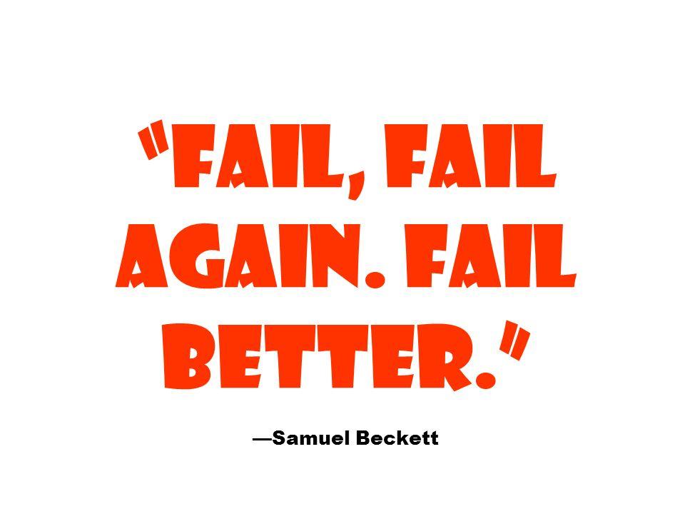 FAIL, FAIL AGAIN. FAIL BETTER. —Samuel Beckett