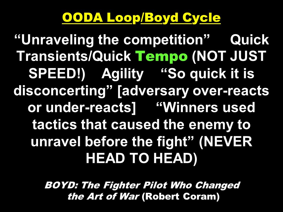 OODA Loop/Boyd Cycle Unraveling the competition Quick Transients/Quick Tempo (NOT JUST SPEED!) Agility So quick it is disconcerting [adversary over-reacts or under-reacts] Winners used tactics that caused the enemy to unravel before the fight (NEVER HEAD TO HEAD) BOYD: The Fighter Pilot Who Changed the Art of War (Robert Coram)