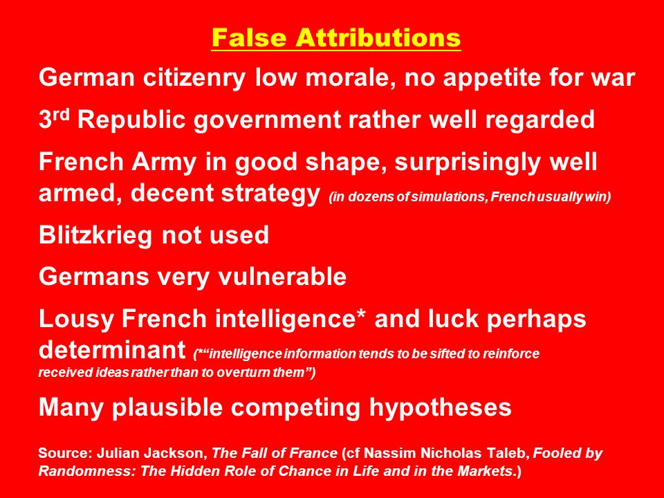 False Attributions German citizenry low morale, no appetite for war 3rd Republic government rather well regarded French Army in good shape, surprisingly well armed, decent strategy (in dozens of simulations, French usually win) Blitzkrieg not used Germans very vulnerable Lousy French intelligence* and luck perhaps determinant (* intelligence information tends to be sifted to reinforce received ideas rather than to overturn them ) Many plausible competing hypotheses Source: Julian Jackson, The Fall of France (cf Nassim Nicholas Taleb, Fooled by Randomness: The Hidden Role of Chance in Life and in the Markets.)
