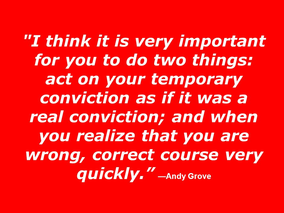 I think it is very important for you to do two things: act on your temporary conviction as if it was a real conviction; and when you realize that you are wrong, correct course very quickly. —Andy Grove