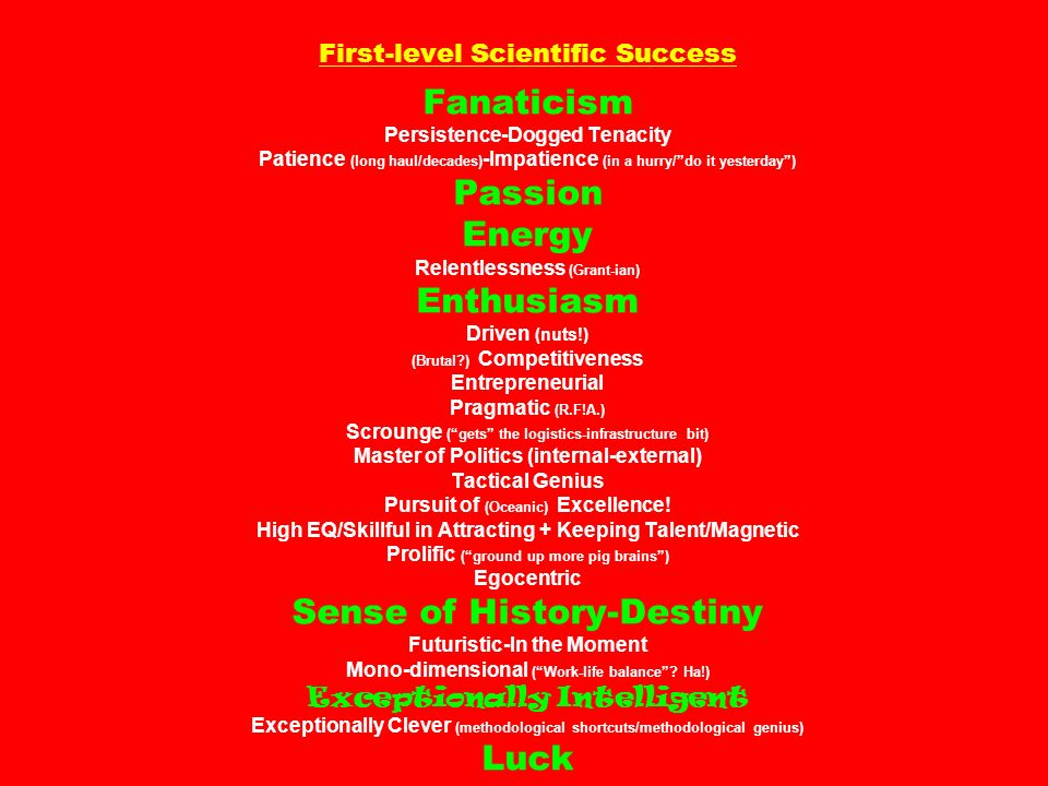 First-level Scientific Success Fanaticism Persistence-Dogged Tenacity Patience (long haul/decades)-Impatience (in a hurry/ do it yesterday ) Passion Energy Relentlessness (Grant-ian) Enthusiasm Driven (nuts!) (Brutal ) Competitiveness Entrepreneurial Pragmatic (R.F!A.) Scrounge ( gets the logistics-infrastructure bit) Master of Politics (internal-external) Tactical Genius Pursuit of (Oceanic) Excellence.