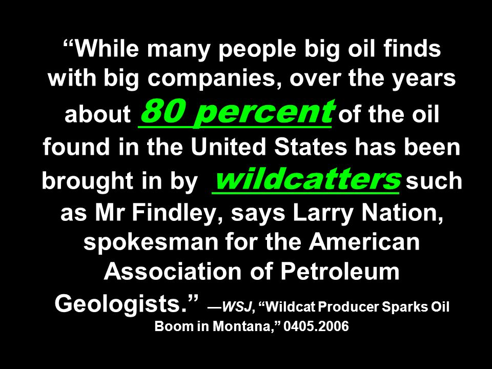 While many people big oil finds with big companies, over the years about 80 percent of the oil found in the United States has been brought in by wildcatters such as Mr Findley, says Larry Nation, spokesman for the American Association of Petroleum Geologists. —WSJ, Wildcat Producer Sparks Oil Boom in Montana, 0405.2006