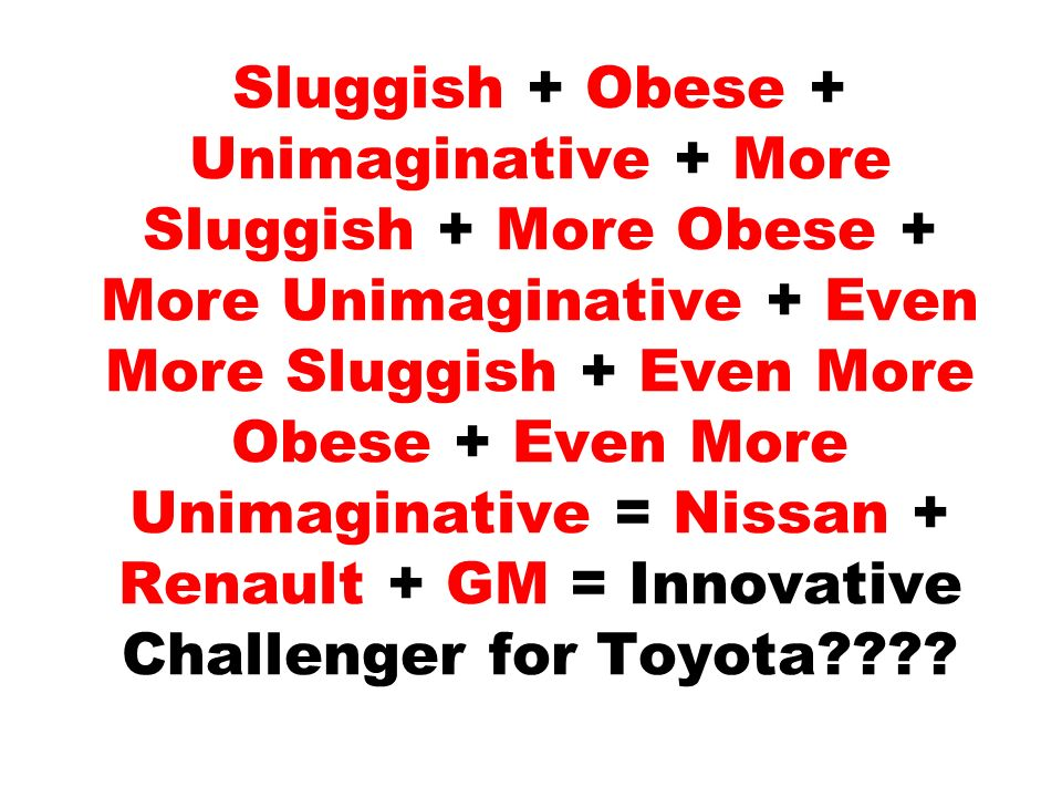 Sluggish + Obese + Unimaginative + More Sluggish + More Obese + More Unimaginative + Even More Sluggish + Even More Obese + Even More Unimaginative = Nissan + Renault + GM = Innovative Challenger for Toyota