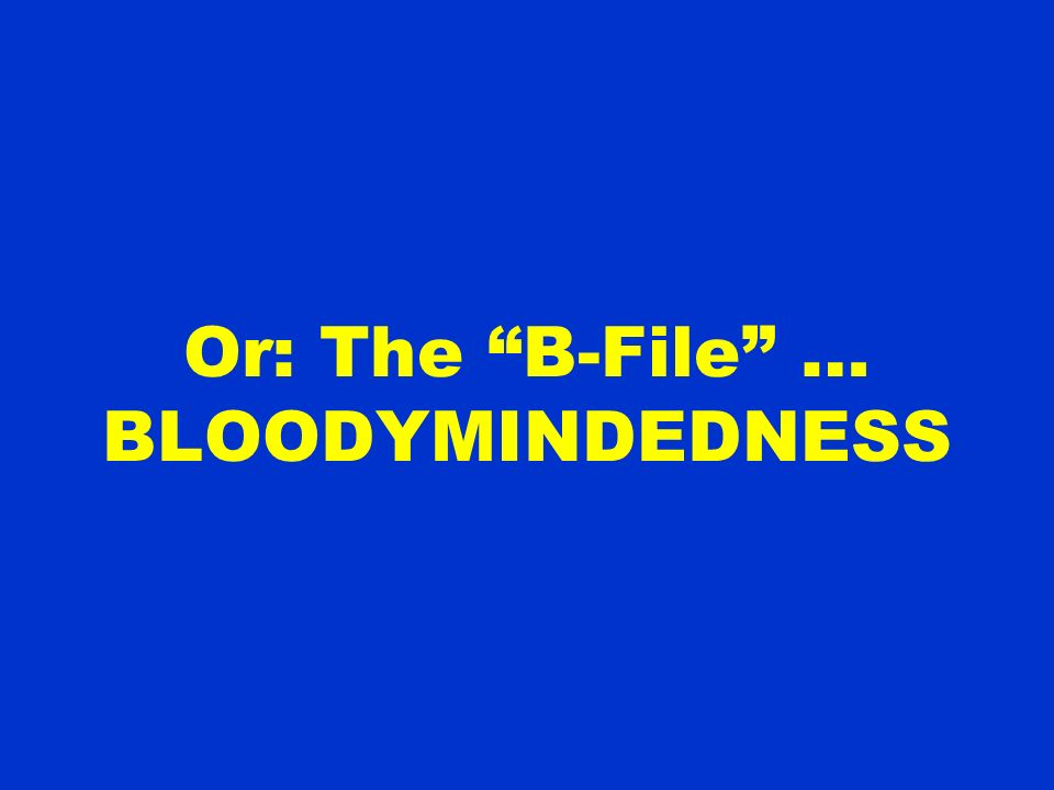 Or: The B-File … BLOODYMINDEDNESS