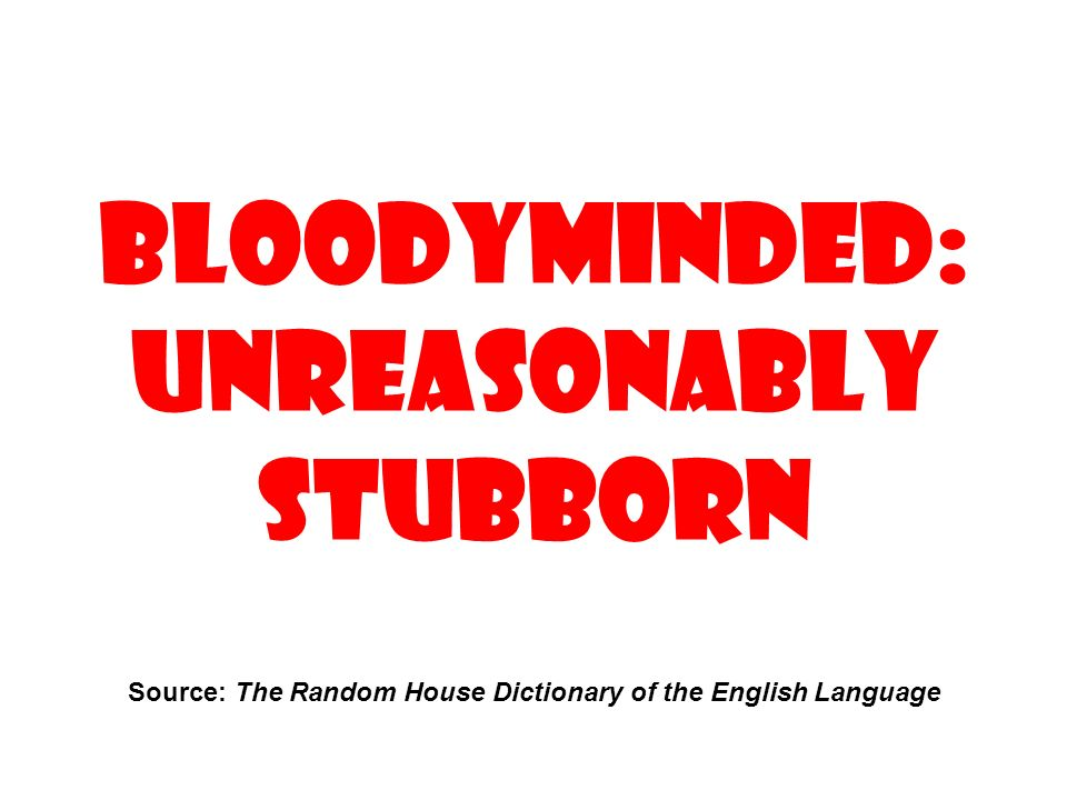 Bloodyminded: Unreasonably stubborn Source: The Random House Dictionary of the English Language