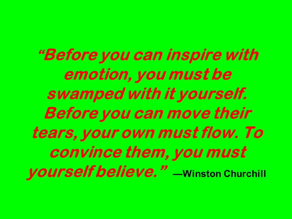 Before you can inspire with emotion, you must be swamped with it yourself.