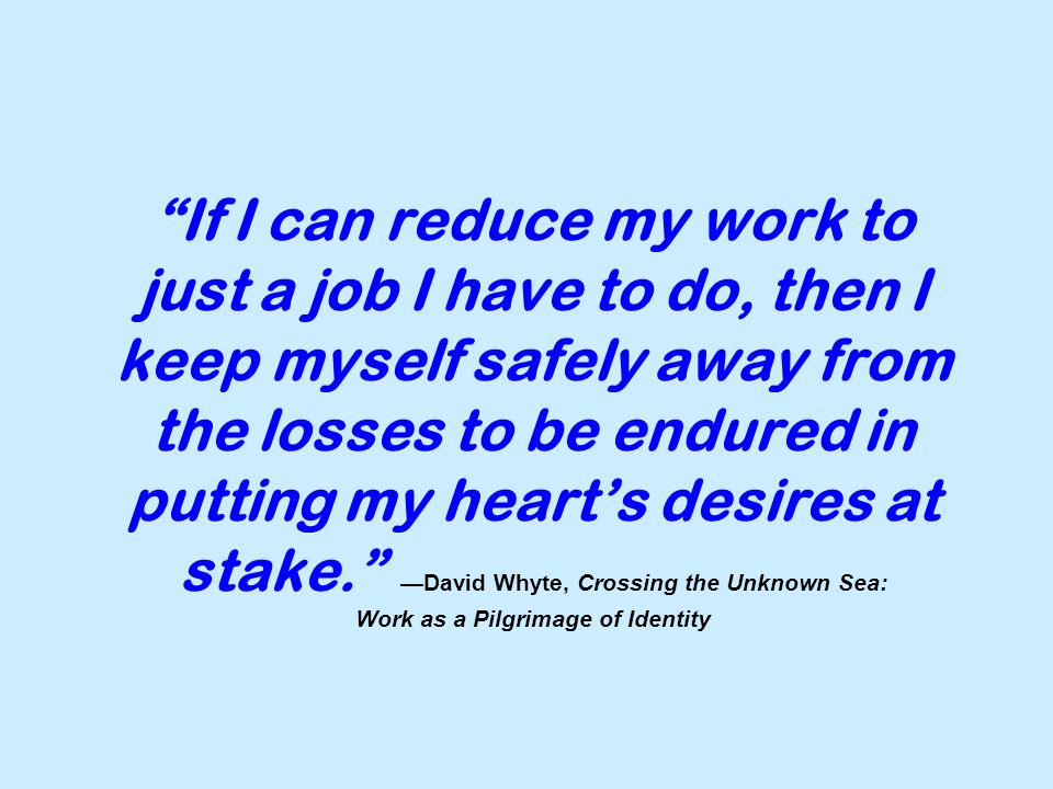 If I can reduce my work to just a job I have to do, then I keep myself safely away from the losses to be endured in putting my heart's desires at stake. —David Whyte, Crossing the Unknown Sea: Work as a Pilgrimage of Identity