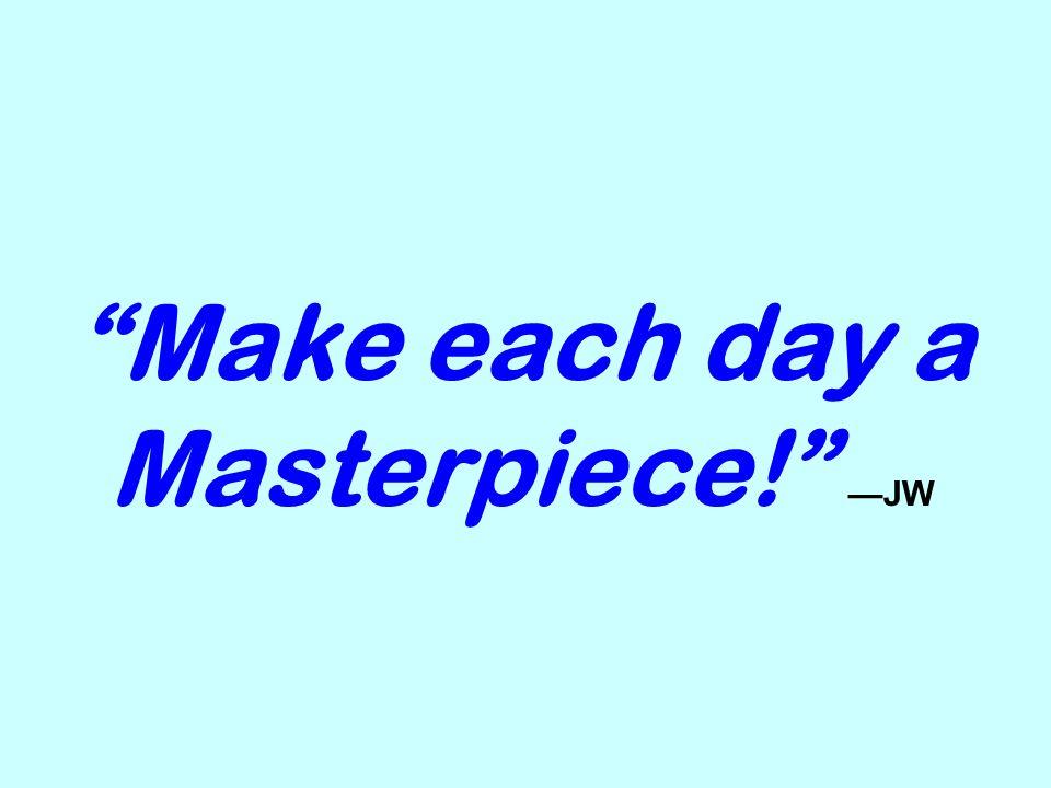 Make each day a Masterpiece! —JW