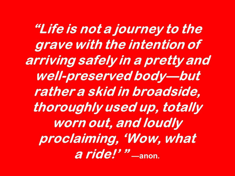 Life is not a journey to the grave with the intention of arriving safely in a pretty and well-preserved body—but rather a skid in broadside, thoroughly used up, totally worn out, and loudly proclaiming, 'Wow, what a ride!' —anon.