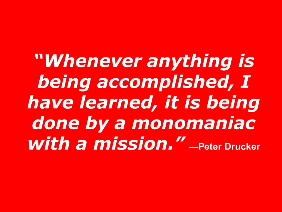 Whenever anything is being accomplished, I have learned, it is being done by a monomaniac with a mission. —Peter Drucker