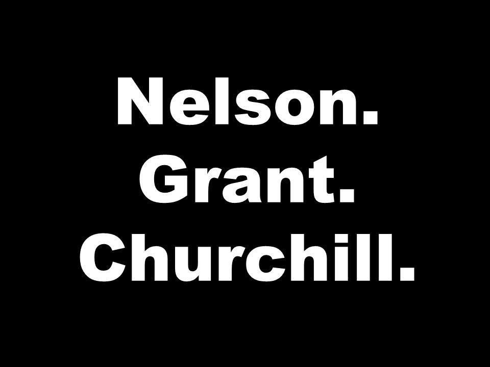 Nelson. Grant. Churchill.